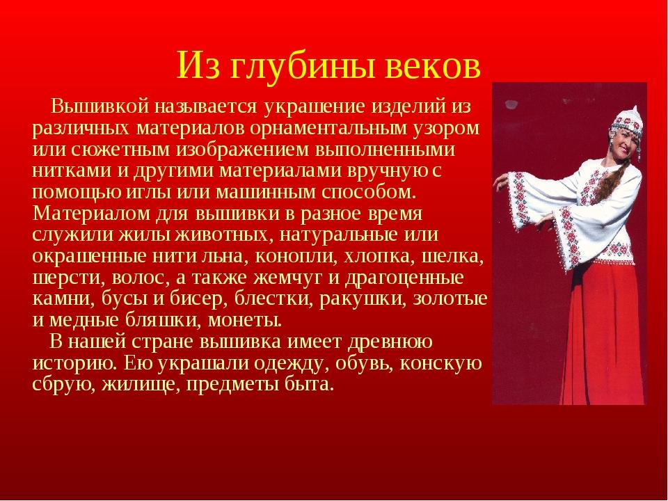 Из глубины веков Вышивкой называется украшение изделий из различных материало...