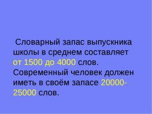 Словарный запас выпускника школы в среднем составляет от 1500 до 4000 слов.