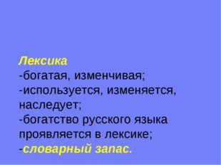 Лексика -богатая, изменчивая; -используется, изменяется, наследует; -богатств