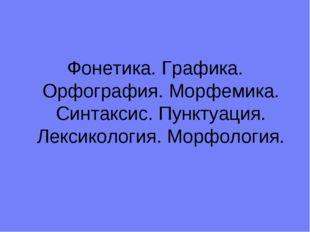 Фонетика. Графика. Орфография. Морфемика. Синтаксис. Пунктуация. Лексикология
