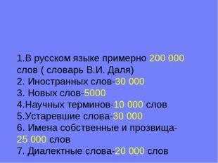 1.В русском языке примерно 200000 слов ( словарь В.И. Даля) 2. Иностранных с