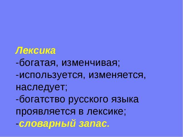 Лексика -богатая, изменчивая; -используется, изменяется, наследует; -богатств...