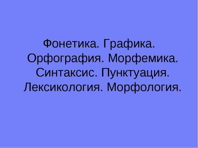 Фонетика. Графика. Орфография. Морфемика. Синтаксис. Пунктуация. Лексикология...