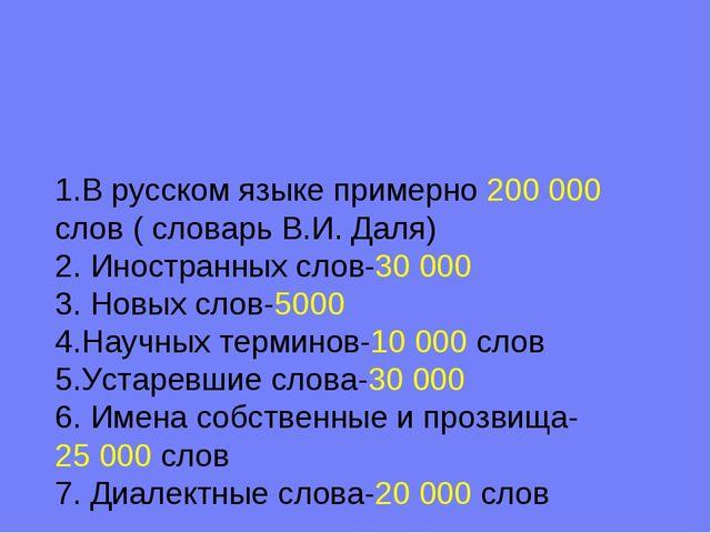 1.В русском языке примерно 200000 слов ( словарь В.И. Даля) 2. Иностранных с...