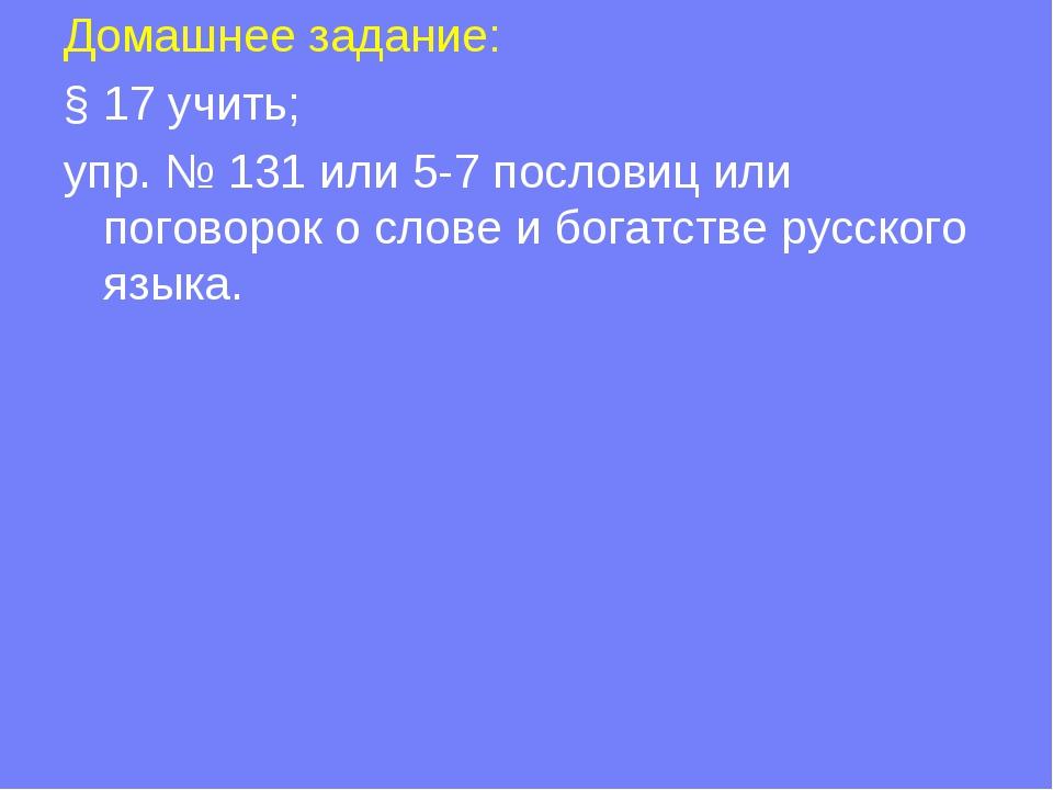 Домашнее задание: § 17 учить; упр. № 131 или 5-7 пословиц или поговорок о сло...
