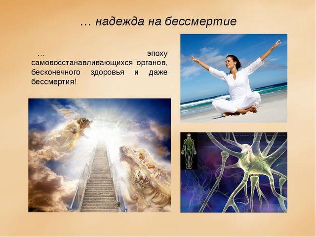 … надежда на бессмертие … эпоху самовосстанавливающихся органов, бесконечного...