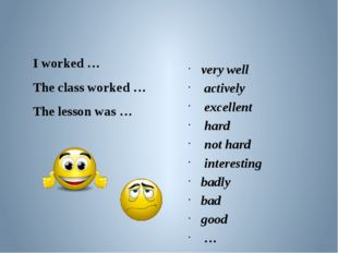 I worked … The class worked … The lesson was … very well actively excellent