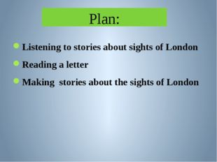 Plan: Listening to stories about sights of London Reading a letter Making sto