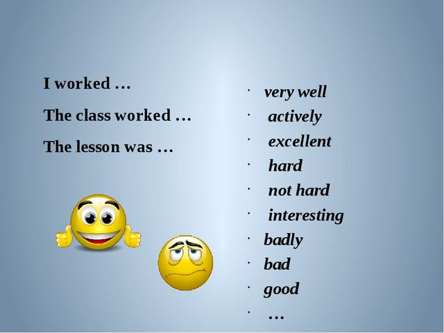 I worked … The class worked … The lesson was … very well actively excellent...
