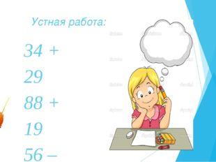 Устная работа: 34 + 29 88 + 19 56 – 13 76 – 34 67 + 13