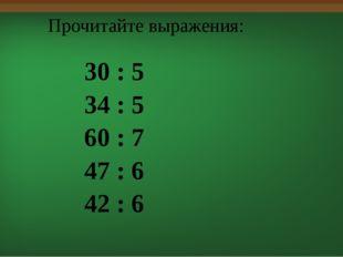 30 : 5 34 : 5 60 : 7 47 : 6 42 : 6 Прочитайте выражения: Решим следующую зад