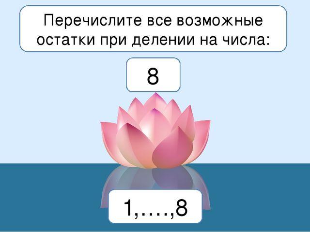 Перечислите все возможные остатки при делении на числа: 8 1,….,8