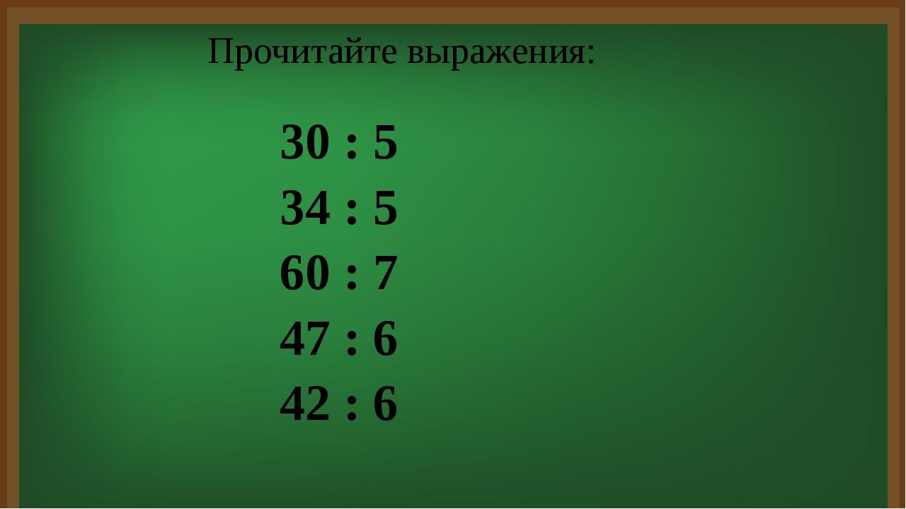 30 : 5 34 : 5 60 : 7 47 : 6 42 : 6 Прочитайте выражения: Решим следующую зад...