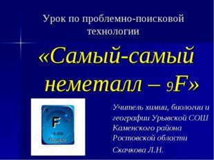 Урок по проблемно-поисковой технологии «Самый-самый неметалл – 9F» Учите