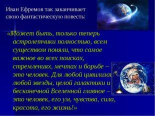 Иван Ефремов так заканчивает свою фантастическую повесть: «Может быть, тольк
