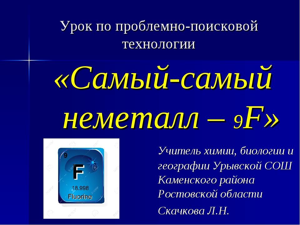 Урок по проблемно-поисковой технологии «Самый-самый неметалл – 9F» Учите...