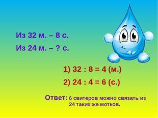Из 32 м. – 8 с. Из 24 м. – ? с. 32 : 8 = 4 (м.) 2) 24 : 4 = 6 (с.) Ответ: 6 с