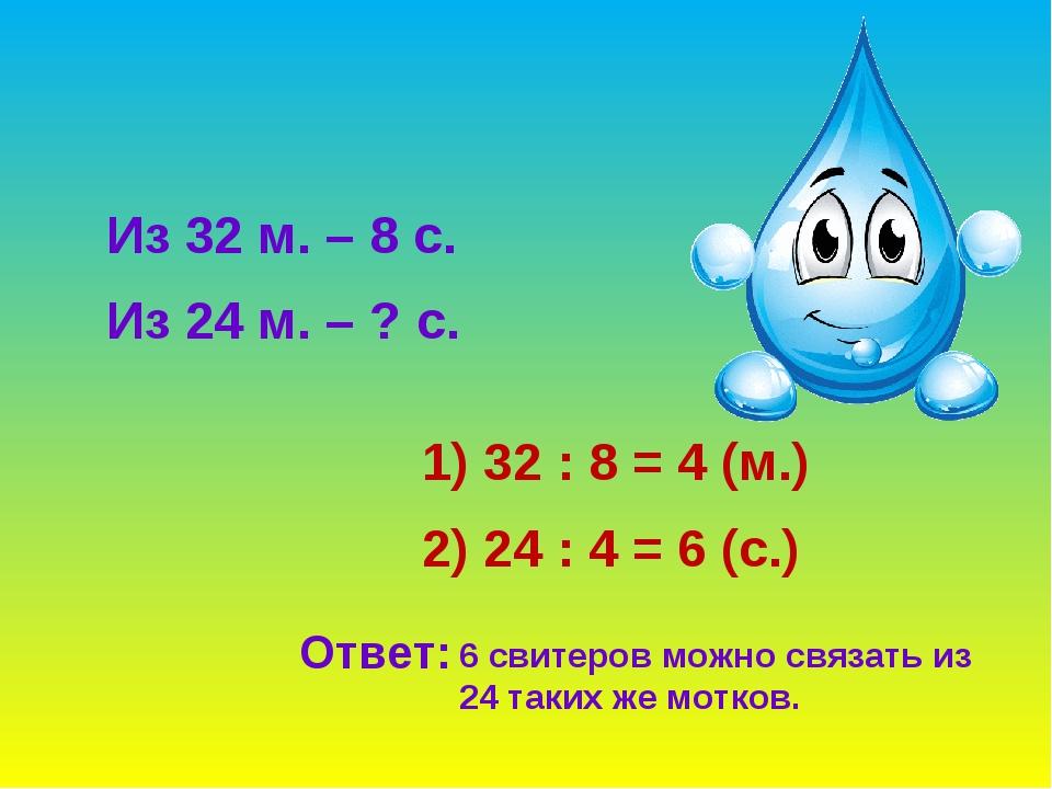 Из 32 м. – 8 с. Из 24 м. – ? с. 32 : 8 = 4 (м.) 2) 24 : 4 = 6 (с.) Ответ: 6 с...