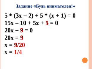 5 * (3x – 2) + 5 * (x + 1) = 0 15x – 10 + 5x + 1 = 0 20x – 9 = 0 20x = 9 x =