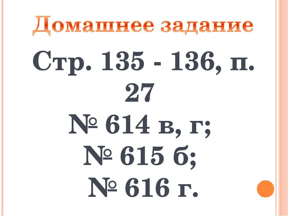 Стр. 135 - 136, п. 27 № 614 в, г; № 615 б; № 616 г.