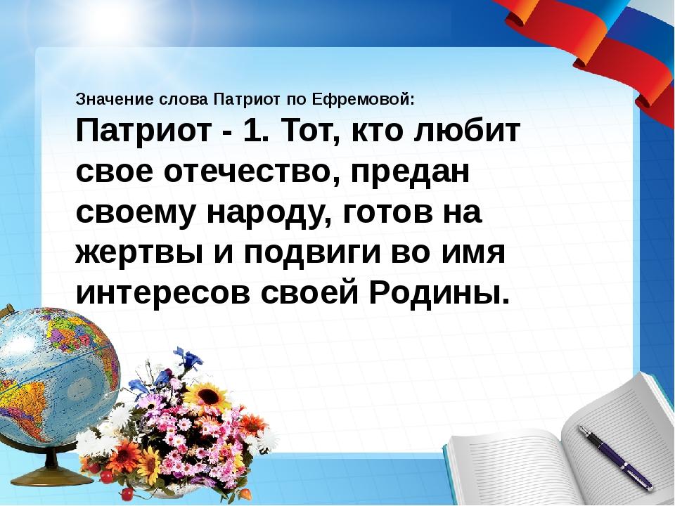 Значение слова Патриот по Ефремовой: Патриот - 1. Тот, кто любит свое отечес...