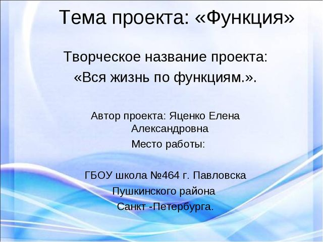 Тема проекта: «Функция» Творческое название проекта: «Вся жизнь по функциям....