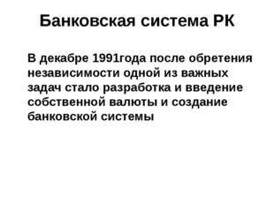 Банковская система РК В декабре 1991года после обретения независимости одной