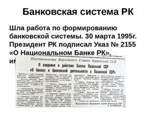 Банковская система РК Шла работа по формированию банковской системы. 30 марта