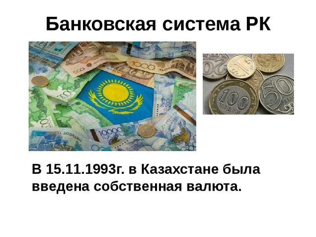 Банковская система РК В 15.11.1993г. в Казахстане была введена собственная ва...