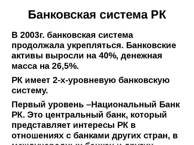 Банковская система РК В 2003г. банковская система продолжала укрепляться. Бан...