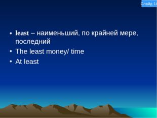 least – наименьший, по крайней мере, последний The least money/ time At least