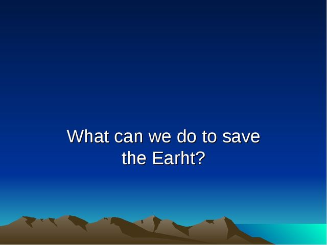 What can we do to save the Earht?
