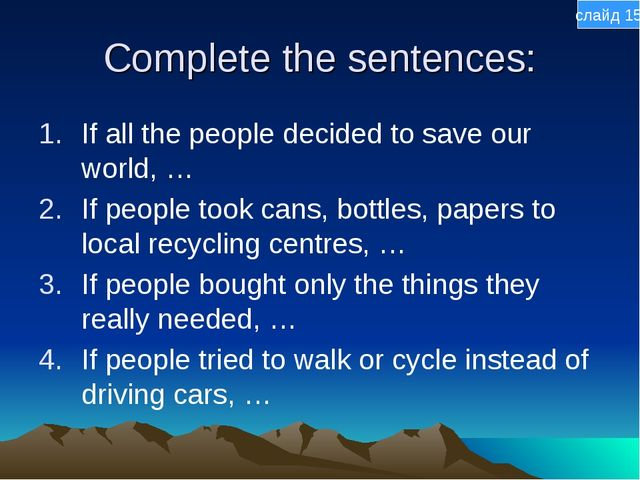 Complete the sentences: If all the people decided to save our world, … If peo...