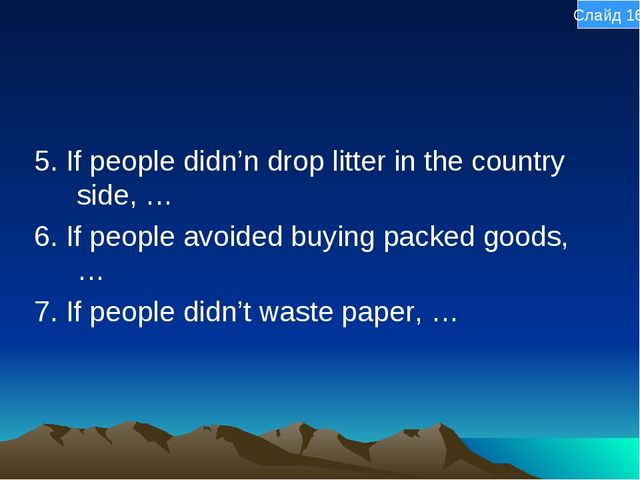 5. If people didn'n drop litter in the country side, … 6. If people avoided b...