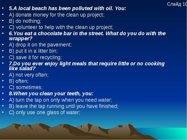 5.A local beach has been polluted with oil. You: A) donate money for the clea...