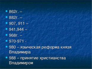 862г. – 882г. – 907, 911 – 941,944 – 968г. – 970-971 - 980 – языческая реформ