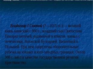 ВладимирI Святой (?—1015гг.)— великий князь киевский с 980г., младш