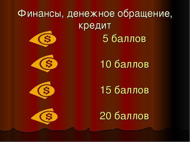 Финансы, денежное обращение, кредит 5 баллов 10 баллов 15 баллов 20 баллов