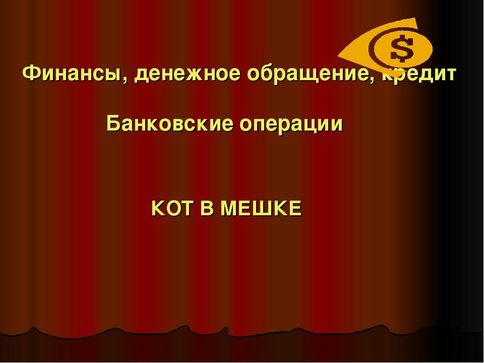 Финансы, денежное обращение, кредит Банковские операции КОТ В МЕШКЕ