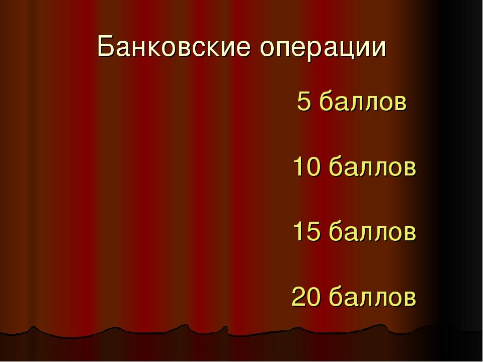 Банковские операции 5 баллов 10 баллов 15 баллов 20 баллов