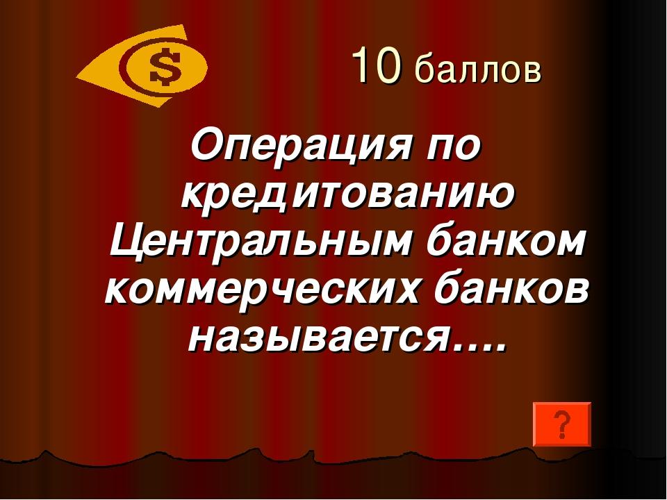 10 баллов Операция по кредитованию Центральным банком коммерческих банков на...