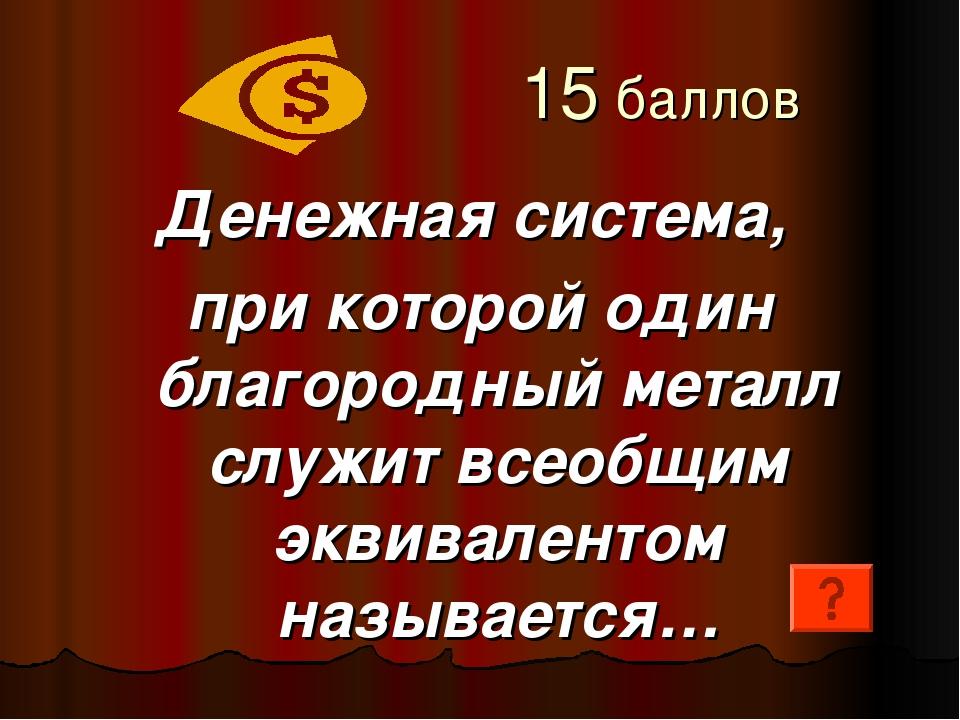15 баллов Денежная система, при которой один благородный металл служит всеоб...