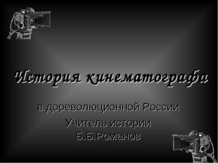 История кинематографа в дореволюционной России Учитель истории Б.Б.Романов