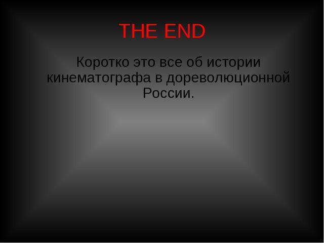 THE END Коротко это все об истории кинематографа в дореволюционной России.