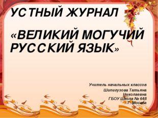 УСТНЫЙ ЖУРНАЛ «ВЕЛИКИЙ МОГУЧИЙ РУССКИЙ ЯЗЫК» Учитель начальных классов Шипигу