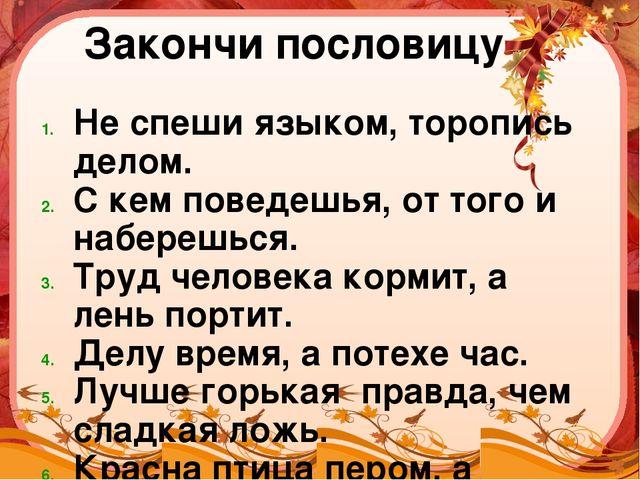 Закончи пословицу Не спеши языком, торопись делом. С кем поведешья, от того и...