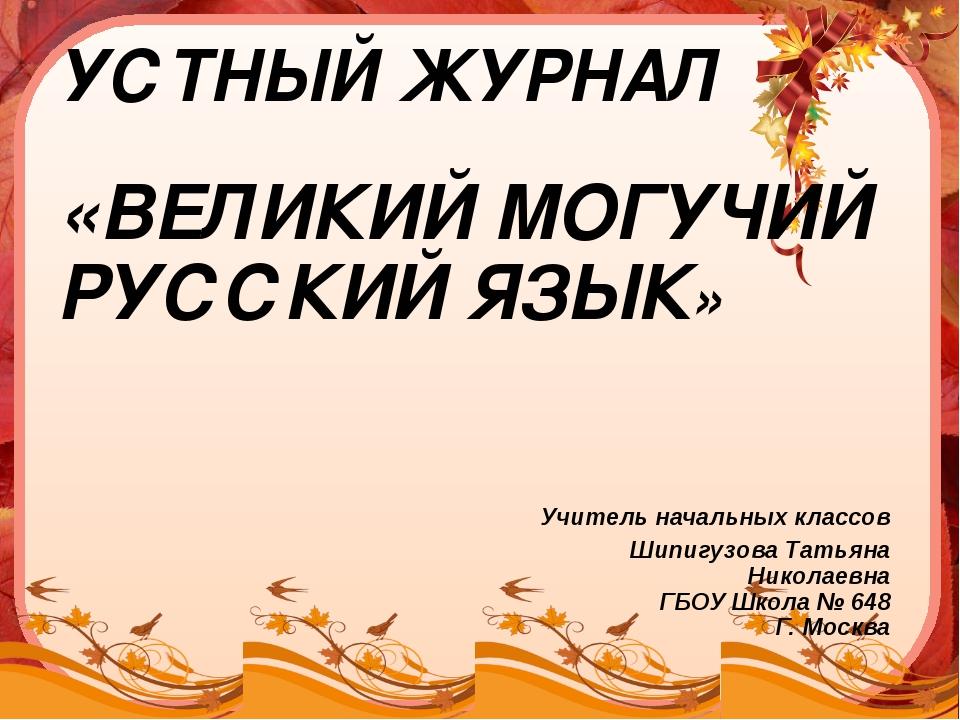 УСТНЫЙ ЖУРНАЛ «ВЕЛИКИЙ МОГУЧИЙ РУССКИЙ ЯЗЫК» Учитель начальных классов Шипигу...