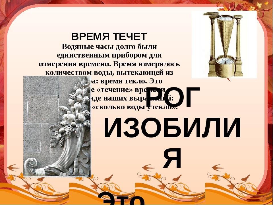ВРЕМЯ ТЕЧЕТ Водяные часы долго были единственным прибором для измерения врем...