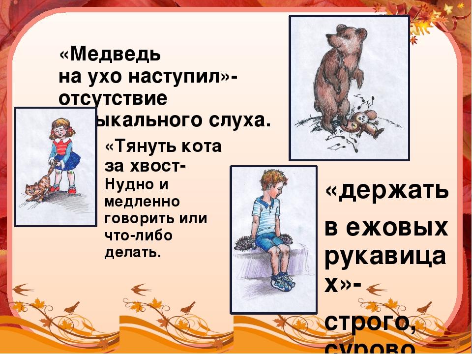 «Медведь на ухо наступил»- отсутствие музыкального слуха. «держать в ежовых р...
