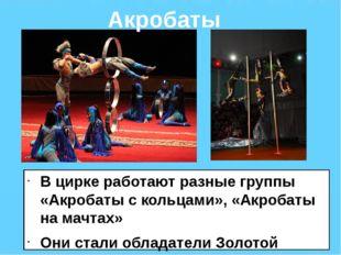 В цирке работают разные группы «Акробаты с кольцами», «Акробаты на мачтах» Он